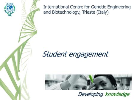 Student engagement International Centre for Genetic Engineering and Biotechnology, Trieste (Italy) Developing knowledge.