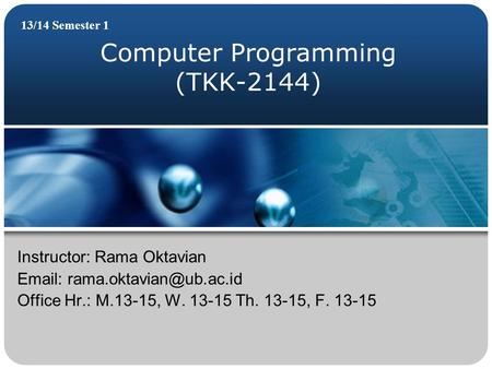 Computer Programming (TKK-2144) 13/14 Semester 1 Instructor: Rama Oktavian   Office Hr.: M.13-15, W. 13-15 Th. 13-15, F. 13-15.