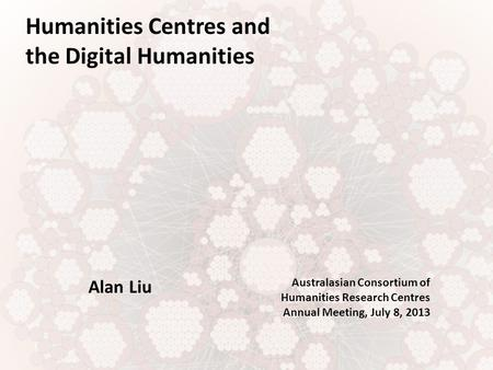 Humanities Centres and the Digital Humanities Alan Liu Australasian Consortium of Humanities Research Centres Annual Meeting, July 8, 2013.