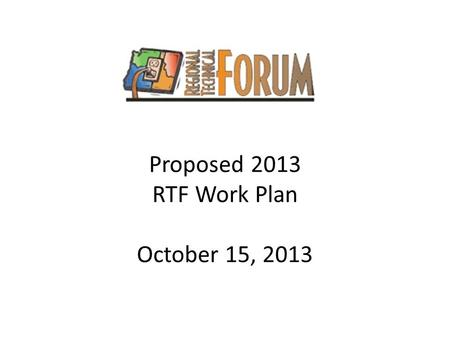 Proposed 2013 RTF Work Plan October 15, 2013. Work Plan Development Process RTF 2014 work plan ProcessDate Develop draft work plan and present to Operations.
