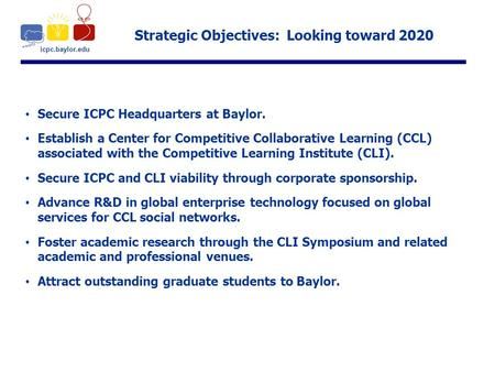 Icpc.baylor.edu Strategic Objectives: Looking toward 2020 Secure ICPC Headquarters at Baylor. Establish a Center for Competitive Collaborative Learning.