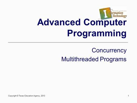 1 Advanced Computer Programming Concurrency Multithreaded Programs Copyright © Texas Education Agency, 2013.