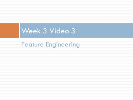 Feature Engineering Week 3 Video 3. Feature Engineering.
