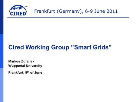 "Frankfurt (Germany), 6-9 June 2011 Cired Working Group ""Smart Grids"" Markus Zdrallek Wuppertal University Frankfurt, 9 th of June."