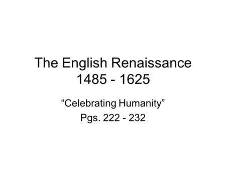"The English Renaissance 1485 - 1625 ""Celebrating Humanity"" Pgs. 222 - 232."