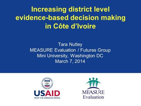 Increasing district level evidence-based decision making in Côte d'Ivoire Tara Nutley MEASURE Evaluation / Futures Group Mini University, Washington DC.