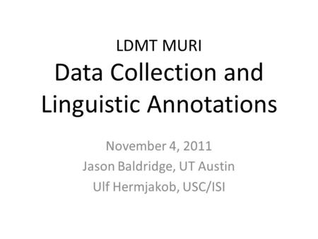 LDMT MURI Data Collection and Linguistic Annotations November 4, 2011 Jason Baldridge, UT Austin Ulf Hermjakob, USC/ISI.