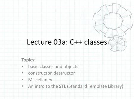Lecture 03a: C++ classes Topics: basic classes and objects constructor, destructor Miscellaney An intro to the STL (Standard Template Library)