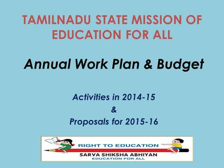 TAMILNADU STATE MISSION OF EDUCATION FOR ALL Annual Work Plan & Budget Activities <strong>in</strong> 2014-15 & Proposals for 2015-16.