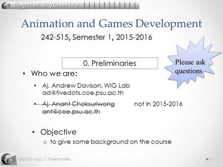 242-515 AGD: 1. Preliminaries1 Objective o to give some background on the course Animation and Games Development 242-515, Semester 1, 2015-2016 Who we.