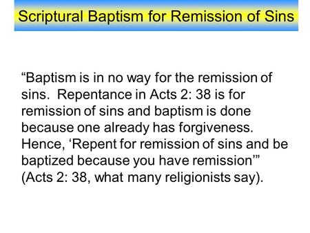 "Scriptural Baptism for Remission of Sins ""Baptism is in no way for the remission of sins. Repentance in Acts 2: 38 is for remission of sins and baptism."