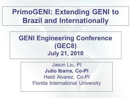 GENI Engineering Conference (GEC8) July 21, 2010 Jason Liu, PI Julio Ibarra, Co-PI Heidi Alvarez, Co-PI Florida International University PrimoGENI: Extending.