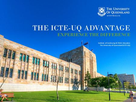 CRICOS Provider No 00091C THE ICTE-UQ ADVANTAGE EXPERIENCE THE DIFFERENCE Institute of Continuing & TESOL Education The University of Queensland (ICTE-UQ)