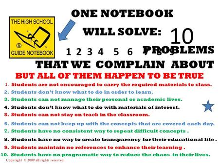 Copyright © 2009 all rights reserved ONE NOTEBOOK WILL SOLVE: 123456789 10 PROBLEMS THAT WECOMPLAINABOUT BUT ALL OF THEM HAPPEN TO BE TRUE 1. Students.