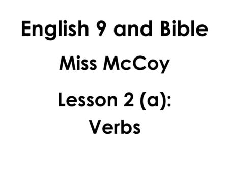 English 9 and Bible Miss McCoy Lesson 2 (a): Verbs.