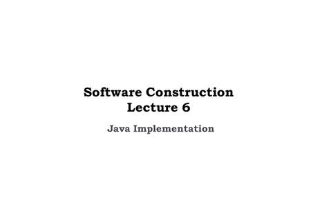 Java Implementation Software Construction Lecture 6.