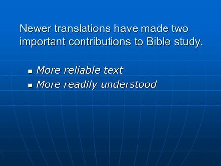 Newer translations have made two important contributions to Bible study. More reliable text More reliable text More readily understood More readily understood.