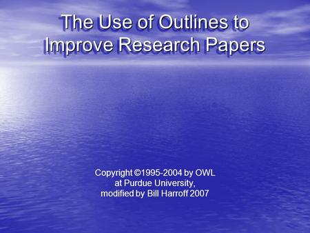 The Use of Outlines to Improve Research Papers Copyright ©1995-2004 by OWL at Purdue University, modified by Bill Harroff 2007.