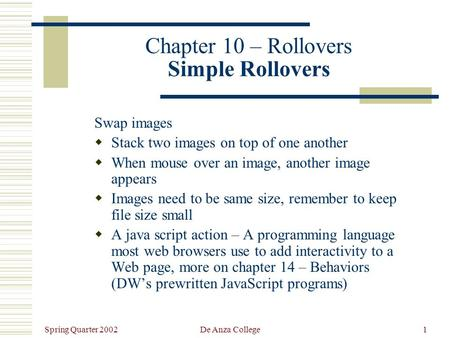 Spring Quarter 2002 De Anza College1 Chapter 10 – Rollovers Simple Rollovers Swap images  Stack two images on top of one another  When mouse over an.