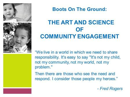 "Boots On The Ground: THE ART AND SCIENCE OF COMMUNITY ENGAGEMENT ""We live in a world in which we need to share responsibility. It's easy to say It's not."