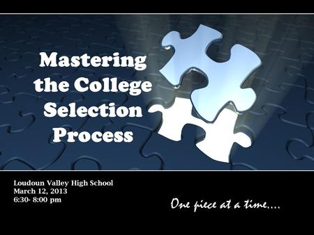 Loudoun Valley High School March 12, 2013 6:30- 8:00 pm Mastering the College Selection Process One piece at a time….