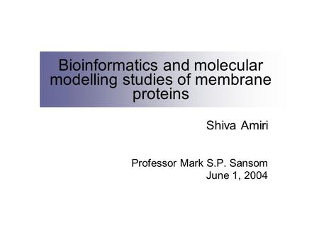 Bioinformatics and molecular modelling studies of membrane proteins Shiva Amiri Professor Mark S.P. Sansom June 1, 2004.