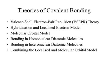 Theories of Covalent Bonding Valence-Shell Electron-Pair Repulsion (VSEPR) Theory Hybridization and Localized Electron Model Molecular Orbital Model Bonding.