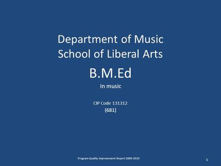 Department of Music School of Liberal Arts B.M.Ed In music CIP Code 131312 (681) 1 Program Quality Improvement Report 2009-2010.