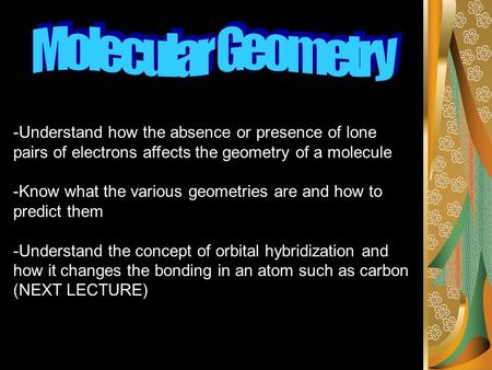 -Understand how the absence or presence of lone pairs of electrons affects the geometry of a molecule -Know what the various geometries are and how to.