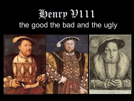 Henry V111 the good the bad and the ugly. The GOOD.