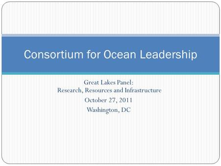 Great Lakes Panel: Research, Resources and Infrastructure October 27, 2011 Washington, DC Consortium for Ocean Leadership.