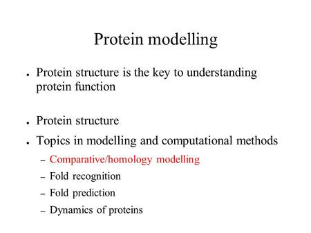 Protein modelling ● Protein structure is the key to understanding protein function ● Protein structure ● Topics in modelling and computational methods.
