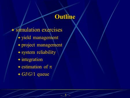  1  Outline  simulation exercises  yield management  project management  system reliability  integration  estimation of   GI/G/1 queue.