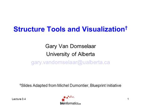 Lecture 3.41 Structure Tools and Visualization † Gary Van Domselaar University of Alberta † Slides Adapted from Michel Dumontier,