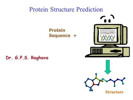 Protein Structure Prediction Dr. G.P.S. Raghava Protein Sequence + Structure.