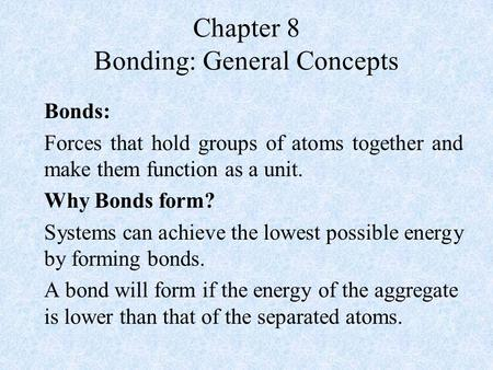 Chapter 8 Bonding: General Concepts Bonds: Forces that hold groups of atoms together and make them function as a unit. Why Bonds form? Systems can achieve.