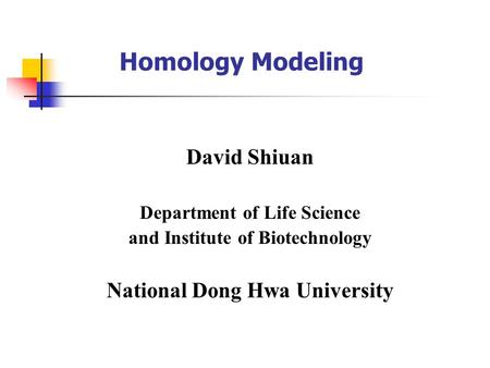 Homology Modeling David Shiuan Department of Life Science and Institute of Biotechnology National Dong Hwa University.
