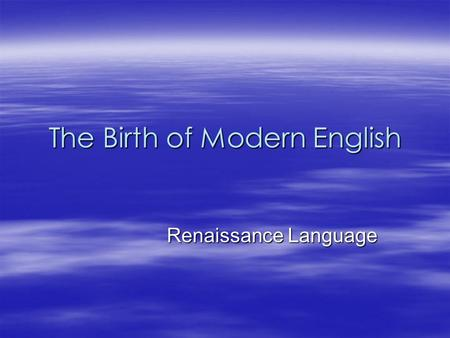 The Birth of Modern English Renaissance Language Renaissance Language.