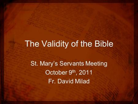 The Validity of the Bible St. Mary's Servants Meeting October 9 th, 2011 Fr. David Milad.
