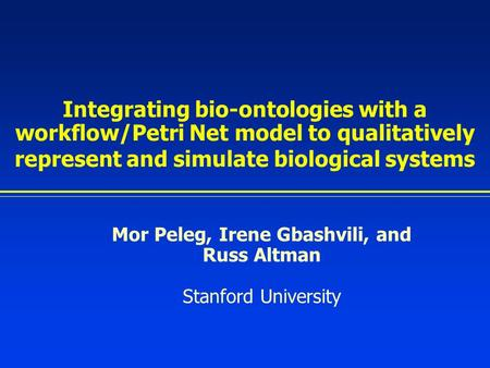 Integrating bio-ontologies with a workflow/Petri Net model to qualitatively represent and simulate biological systems Mor Peleg, Irene Gbashvili, and Russ.