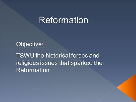 Reformation TSWU the historical forces and religious issues that sparked the Reformation. Objective: