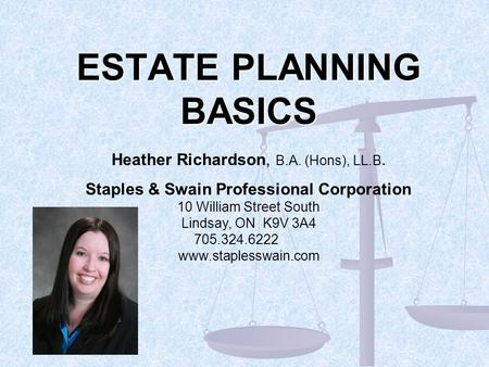 ESTATE PLANNING BASICS Heather Richardson, B.A. (Hons), LL.B. Staples & Swain Professional Corporation 10 William Street South Lindsay, ON K9V 3A4 705.324.6222.