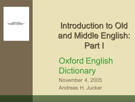 Introduction to Old and Middle English: Part I Oxford English Dictionary November 4, 2005 Andreas H. Jucker.