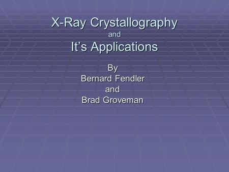 X-Ray Crystallography and It's Applications By Bernard Fendler and Brad Groveman.
