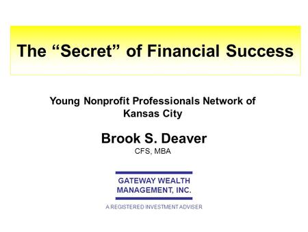 "Brook S. Deaver CFS, MBA The ""Secret"" of Financial Success GATEWAY WEALTH MANAGEMENT, INC. A REGISTERED INVESTMENT ADVISER Young Nonprofit Professionals."