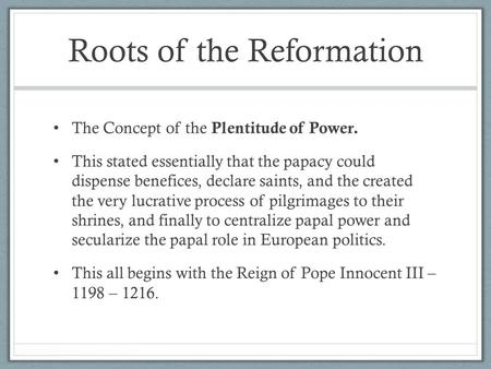 Roots of the Reformation The Concept of the Plentitude of Power. This stated essentially that the papacy could dispense benefices, declare saints, and.