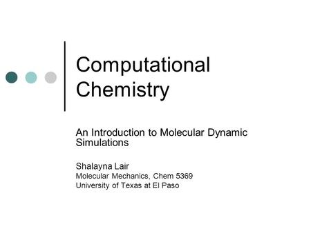 Computational Chemistry An Introduction to Molecular Dynamic Simulations Shalayna Lair Molecular Mechanics, Chem 5369 University of Texas at El Paso.