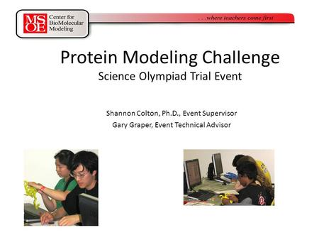Protein Modeling Challenge Science Olympiad Trial Event Shannon Colton, Ph.D., Event Supervisor Gary Graper, Event Technical Advisor.
