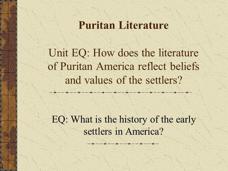 Puritan Literature Unit EQ: How does the literature of Puritan America reflect beliefs and values of the settlers? EQ: What is the history of the early.