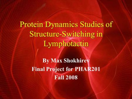 Protein Dynamics Studies of Structure-Switching in Lymphotactin By Max Shokhirev Final Project for PHAR201 Fall 2008.